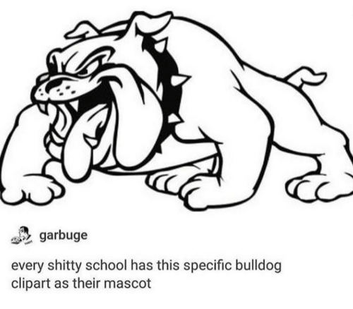 Bulldog: garbuge  every shitty school has this specific bulldog  clipart as their mascot