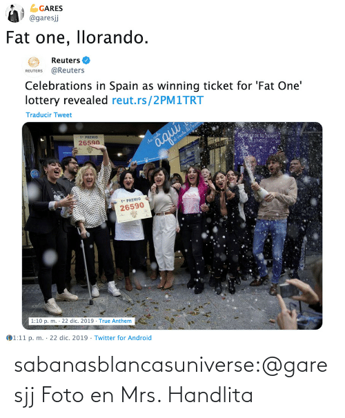 "foto: GARES  @garesj  Fat one, llorando.  Reuters O  REUTERS @Reuters  Celebrations in Spain as winning ticket for 'Fat One'  lottery revealed reut.rs/2PM1TRT  Traducir Tweet  1"" PREMIO  26590  iSPRE DE SU TEMPO  3 PAS  aqui  iha caida  at Genda da no  1"" PREMIO  26590  1:10 p. m. · 22 dic. 2019 · True Anthem  1:11 p. m. · 22 dic. 2019 · Twitter for Android  %3D sabanasblancasuniverse:@garesjj Foto en Mrs. Handlita"