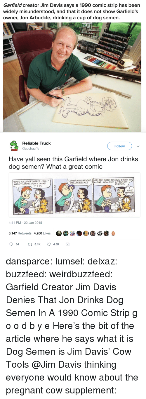 """Comic Strip: Garfield creator Jim Davis says a 1990 comic strip has been  widely misunderstood, and that it does not show Garfield's  owner, Jon Arbuckle, drinking a cup of dog semen.   Reliable Truck  @ccchauffe  Follow  Have yall seen this Garfield where Jon drinks  dog semen? What a great comic  HAVE A CUP OF COFFEE, JON.""""  WHY THANKS. DON'T MIND  CONGRATOLATIONS, U ARE GOING TO GIVE BIRTH TO  MR. ARBUCKLE  A FINE, HEALTHY LITTER OF  PUPPIES  HATE  PUPPIES!  4:41 PM - 22 Jan 2015  3,147 Retweets 4,260 Likes dansparce: lumsel:  delxaz:  buzzfeed:   weirdbuzzfeed: Garfield Creator Jim Davis Denies That Jon Drinks Dog Semen In A 1990 Comic Strip g o o d b y e    Here's the bit of the article where he says what it is  Dog Semen is Jim Davis' Cow Tools  @Jim Davis thinking everyone would know about the pregnant cow supplement:"""