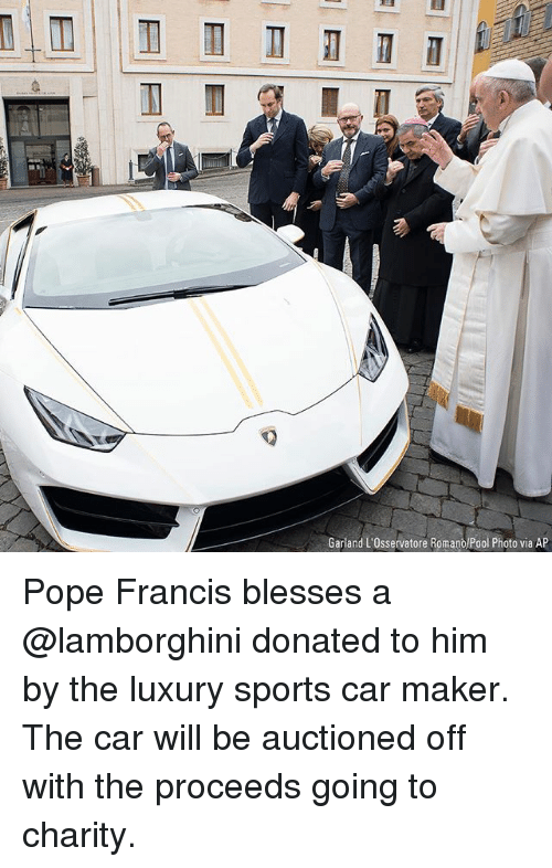 Memes, Pope Francis, and Sports: Garland L'Osservatore Romano/Pool Photo via AP Pope Francis blesses a @lamborghini donated to him by the luxury sports car maker. The car will be auctioned off with the proceeds going to charity.