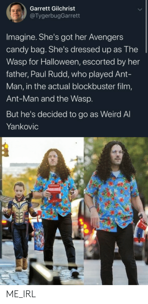 Blockbuster, Candy, and Halloween: Garrett Gilchrist  @TygerbugGarrett  Imagine. She's got her Avengers  candy bag. She's dressed up as The  Wasp for Halloween, escorted by her  father, Paul Rudd, who played Ant-  Man, in the actual blockbuster film,  Ant-Man and the Wasp.  But he's decided to go as Weird Al  Yankovic ME_IRL