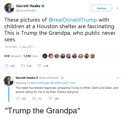 "Stalinator: Garrett Haake  GarretHaake  Follow  These pictures of @realDonaldTrump with  children at a Housion shelir ar fascirnating.  This is Trump the Grandpa, who public never  sees.  10:16 AM - 2 Sep 2017  510 Retweets 1,310 Likes  635  510 1.3K  Garrett Haake@GarrettHaake 2h  Replying to @GarrettHaake @realDonaldTrump  This tweet has elicited responses comparing Trump to Hitler, Stalin and Satan, and  several calling for me to be fired. Thanks everyone  235 t75 293 ""Trump the Grandpa"""