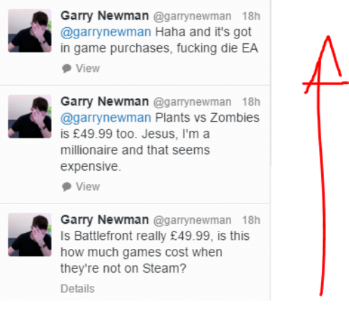plants vs zombie: Garry Newman  @garrynewman 18h  Cagarrynewman Haha and it's got  in game purchases, fucking die EA  View  Garry Newman  agarrynewman 18h  @garrynewman Plants vs Zombies  is £49.99 too. Jesus, I'm a  millionaire and that seems  expensive.  View  Garry Newman  (agarrynewman 18h  ls Battlefront really E49.99, is this  how much games cost when  they're not on Steam?  Details