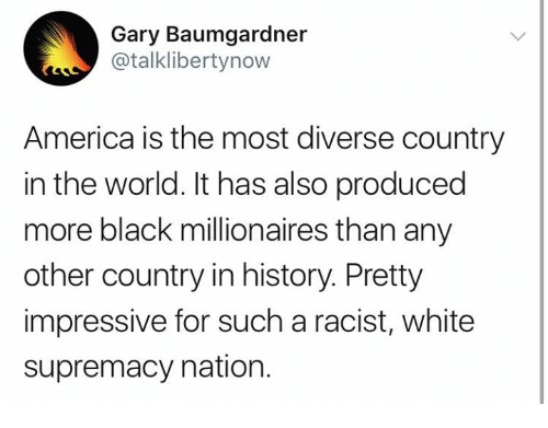 America, Memes, and Black: Gary Baumgardner  @talklibertynow  America is the most diverse country  in the world. It has also produced  more black millionaires than any  other country in history. Pretty  impressive for such a racist, white  supremacy nation.