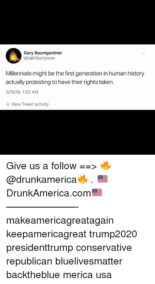 Memes, Taken, and Millennials: Gary Baumgardner  @talklibertynow  Millennials might be the first generation in human history  actually protesting to have their rights taken  3/15/18, 1:52 AM  View Tweet activity Give us a follow ==> 🔥@drunkamerica🔥 . 🇺🇸DrunkAmerica.com🇺🇸 ———————- makeamericagreatagain keepamericagreat trump2020 presidenttrump conservative republican bluelivesmatter backtheblue merica usa