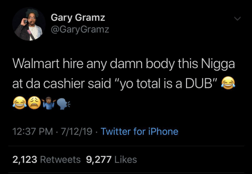 "Iphone, Twitter, and Walmart: Gary Gramz  @GaryGramz  Walmart hire any damn body this Nigga  at da cashier said ""yo total is a DUB""  12:37 PM · 7/12/19 · Twitter for iPhone  2,123 Retweets 9,277 Likes"
