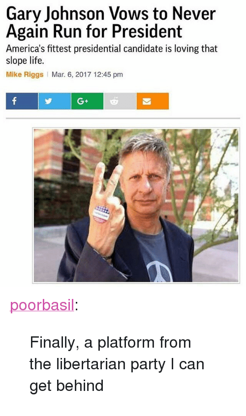"""Presidential Candidate: Gary Johnson Vows to Never  Again Run for President  America's fittest presidential candidate is loving that  slope life.  Mike Riggs Mar. 6, 2017 12:45 pm  G+ <p><a href=""""http://poorbasil.tumblr.com/post/158127841376/finally-a-platform-from-the-libertarian-party-i"""" class=""""tumblr_blog"""">poorbasil</a>:</p><blockquote><p>Finally, a platform from the libertarian party I can get behind</p></blockquote>"""