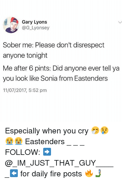 Sonia: Gary Lyons  @G_Lyonsey  Sober me: Please don't disrespect  anyone tonight  Me after 6 pints: Did anyone ever tell ya  you look like Sonia from Eastenders  11/07/2017, 5:52 pm Especially when you cry 🤧😢😭😭 Eastenders _ _ _ FOLLOW: ➡@_IM_JUST_THAT_GUY_____⬅ for daily fire posts 🔥🤳🏼
