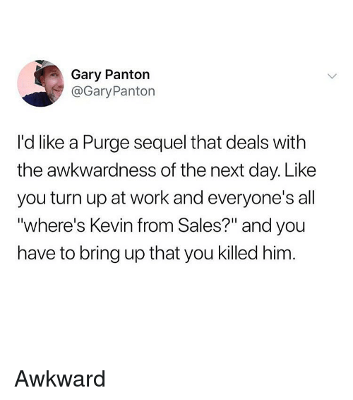 "Funny, Turn Up, and Work: Gary Panton  @GaryPanton  I'd like a Purge sequel that deals with  the awkwardness of the next day. Like  you turn up at work and everyone's all  ""where's Kevin from Sales?"" and you  have to bring up that you killed him Awkward"