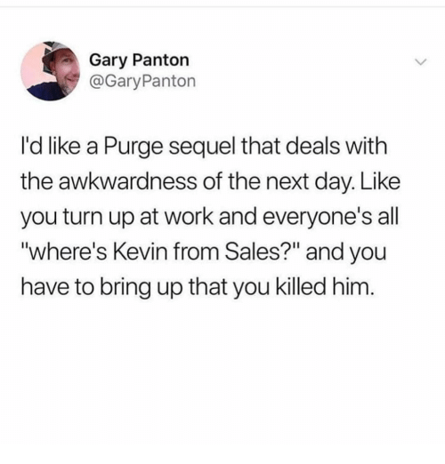 "Memes, Turn Up, and Work: Gary Panton  @GaryPanton  I'd like a Purge sequel that deals with  the awkwardness of the next day. Like  you turn up at work and everyone's all  ""where's Kevin from Sales?"" and you  have to bring up that you killed him"