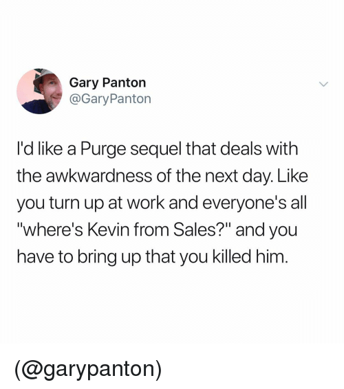 "Turn Up, Work, and Dank Memes: Gary Panton  @GaryPanton  I'd like a Purge sequel that deals with  the awkwardness of the next day. Like  you turn up at work and everyone's all  ""where's Kevin from Sales?"" and you  have to bring up that you killed him (@garypanton)"