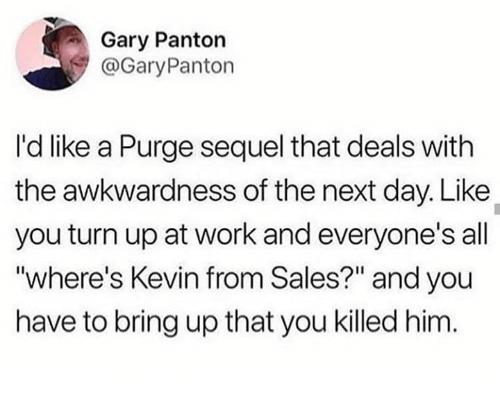 "Turn Up, Work, and Humans of Tumblr: Gary Panton  GaryPanton  I'd like a Purge sequel that deals with  the awkwardness of the next day. Like  you turn up at work and everyone's all  where's Kevin from Sales?"" and you  have to bring up that you killed him."