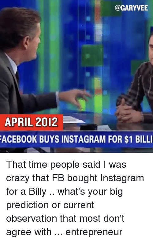 Crazy, Facebook, and Instagram: @GARYVEE  APRIL 2012  FACEBOOK BUYS INSTAGRAM FOR $1 BILLI That time people said I was crazy that FB bought Instagram for a Billy .. what's your big prediction or current observation that most don't agree with ... entrepreneur
