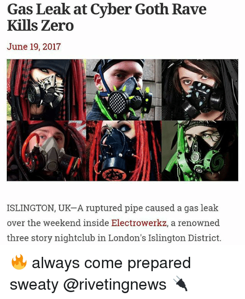 Memes, Zero, and The Weekend: Gas Leak at Cyber Goth Rave  Kills Zero  June 19, 2017  ISLINGTON, UK-A ruptured pipe caused a gas leak  over the weekend inside Electrowerkz, a renowned  three story nightclub in London's Islington District. 🔥 always come prepared sweaty @rivetingnews 🔌