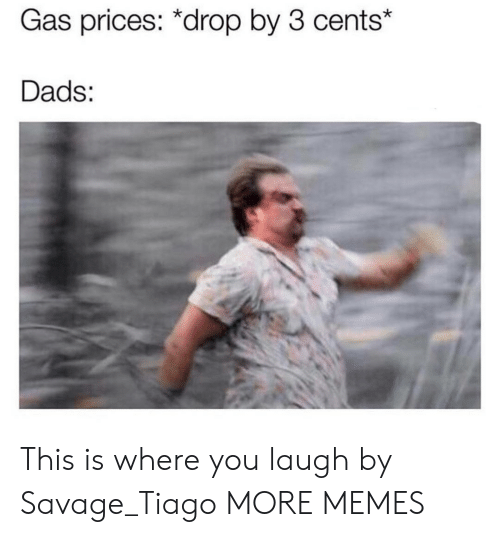 Dank, Memes, and Savage: Gas prices: *drop by 3 cents*  Dads: This is where you laugh by Savage_Tiago MORE MEMES