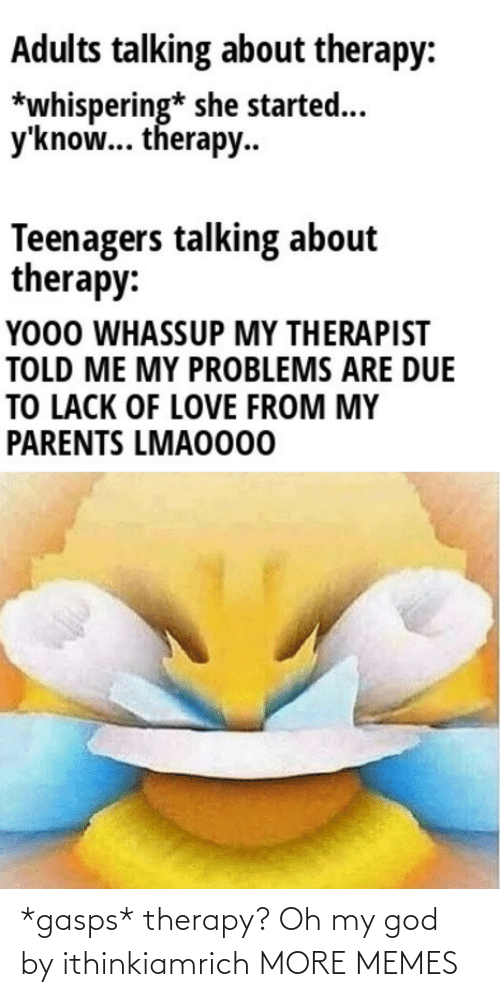 my god: *gasps* therapy? Oh my god by ithinkiamrich MORE MEMES