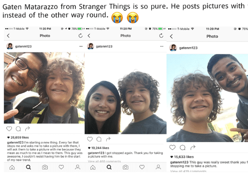 "T-Mobile, Thank You, and Mean: Gaten Matarazzo from Stranger Things is so pure. He posts pictures with  instead of the other way round.  ""ooo T-Mobile  11:20 PM  @  ° 78%.  -..ooo T-Mobile令  11:20 PM  78%)  .  ..ooo T-Mobile令  11:20 PM  78%  Photo  Photo  Photo  gatenm123  gatenm 123  ee gatenm123  26,659 likes  gatenm123 I'm starting a new thing. Every fan that  stops me and asks me to take a picture with them,I  will ask them to take a picture with me because they  mean as much to me as I mean to them. This guy was  19,244 likes  gatenm123I got stopped again. Thank you for taking  15,633 likes  gatenm123 This guy was really sweet thank you f  stopping me to take a picture.  of my new trend  all 4  a  o  a  o"
