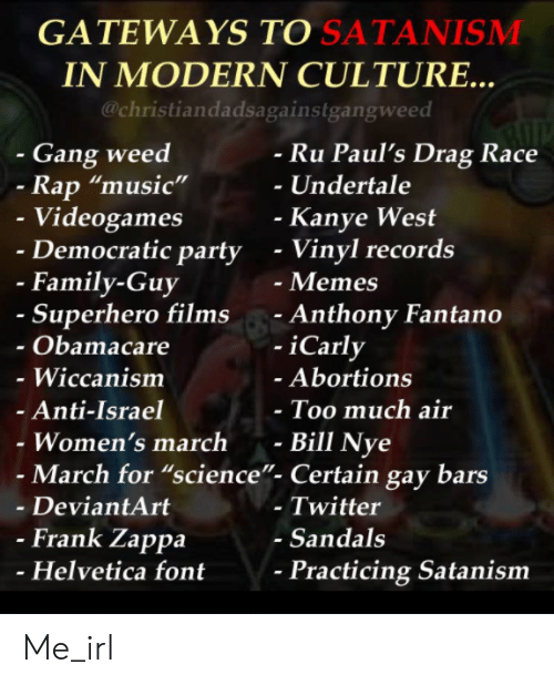 "Obamacare: GATEWAYS TO SATANISMM  IN MODERN CULTURE..  @christiandadsagainstgangweed  - Gang weed  Ru Paul's Drag Race  -Undertale  Rap ""music""  Videogames  Democratic party  Kanye West  - Vinyl records  - Memes  - Anthony Fantano  -iCarly  - Family-Guy  Superhero films  Obamacare  - Wiccanism  Anti-Israel  Women's march -  Abortions  Too much air  Bill Nye  - March for ""science""- Certain gay bars  - DeviantArt  - Twitter  - Sandals  Frank Zappa  Helvetica font  Practicing Satanism Me_irl"