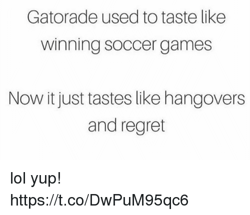 Funny, Gatorade, and Lol: Gatorade used to taste like  winning soccer games  Now it just tastes like hangovers  and regret lol yup! https://t.co/DwPuM95qc6