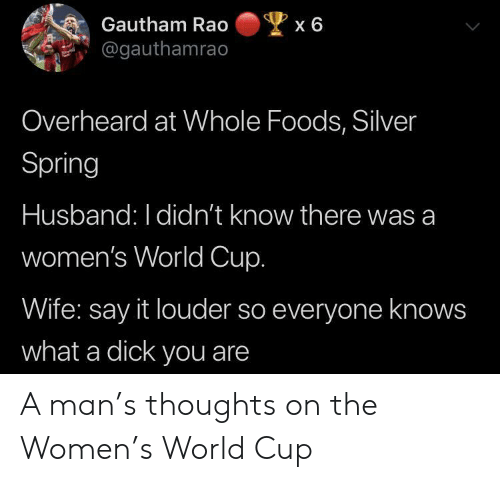 Whole Foods, Say It, and World Cup: Gautham Rao  x 6  @gauthamrao  Overheard at Whole Foods, Silver  Spring  Husband: I didn't know there was a  women's World Cup.  ife: say it louder so everyone knows  what a dick you are A man's thoughts on the Women's World Cup