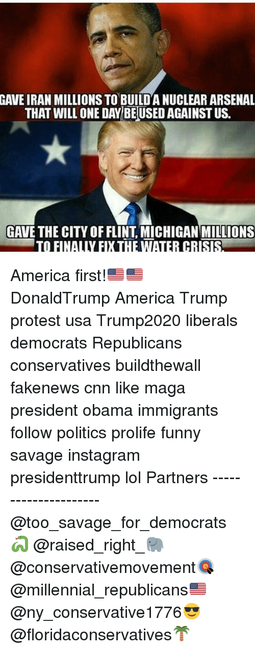 America, Arsenal, and cnn.com: GAVE IRAN MILLIONS TO BUILDANUCLEAR ARSENAL  THAT WILL ONE DAY BEUSED AGAINST US.  GAVE THE CITY OF FLINT MICHIGAN MILLIONS  TO FINALLY EXHEWTAIER CRISRA America first!🇺🇸🇺🇸 DonaldTrump America Trump protest usa Trump2020 liberals democrats Republicans conservatives buildthewall fakenews cnn like maga president obama immigrants follow politics prolife funny savage instagram presidenttrump lol Partners --------------------- @too_savage_for_democrats🐍 @raised_right_🐘 @conservativemovement🎯 @millennial_republicans🇺🇸 @ny_conservative1776😎 @floridaconservatives🌴