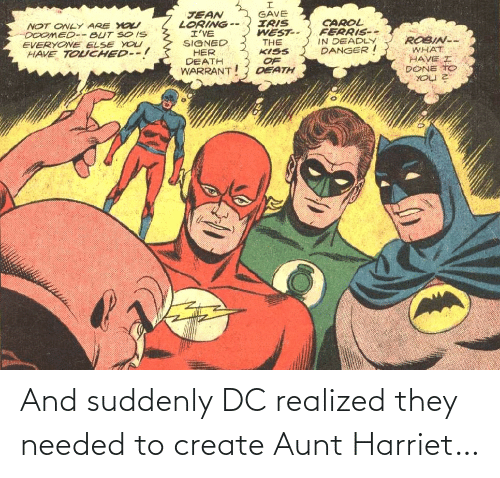 warrant: GAVE  IRIS  WEST--  THE  KISS  JEAN  LORING --  I'VE  SIGNED  HER  DEATH  WARRANT  CAROL  FERRIS--  IN DEADLY  DANGER I  NOT ONLY ARE YO  DOOMED-- BUT SO IS  EVERYONE ELSE YOU  HAVE TOUCHED--!  ROBIN--  WHAT  HAVE I  DONE TO  OF  DEATH And suddenly DC realized they needed to create Aunt Harriet…