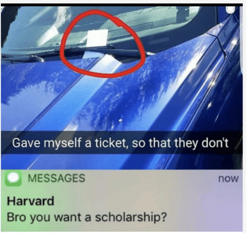 Harvard, They, and You: Gave myself a ticket, so that they don't  MESSAGES  now  Harvard  Bro you want a scholarship?