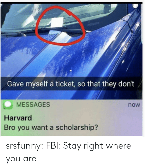 Ticket: Gave myself a ticket, so that they don't  MESSAGES  now  Harvard  Bro you want a scholarship? srsfunny:  FBI: Stay right where you are