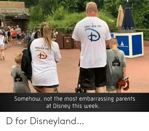Disney, Disneyland, and Parents: GAVE RER THE  AM  MANED TH  2019  Somehow, not the most embarrassing parents  at Disney this uweek. D for Disneyland…