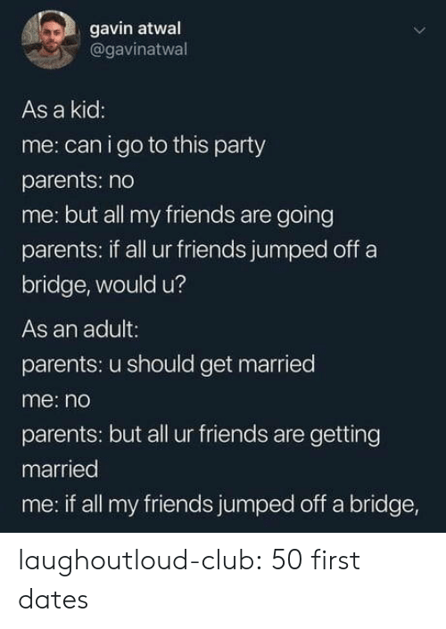 gavin: gavin atwal  @gavinatwal  As a kid  me: can i go to this party  parents: no  me: but all my friends are going  parents: if all ur friends jumped off a  bridge, would u?  As an adult:  parents: u should get married  me: no  parents: but all ur friends are getting  married  me: if all my friends jumped off a bridge, laughoutloud-club:  50 first dates