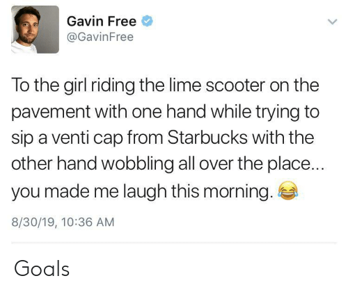 gavin: Gavin Free  @GavinFree  To the girl riding the lime scooter on the  pavement with one hand while trying to  sip a venti cap from Starbucks with the  other hand wobbling all over the place...  you made me laugh this morning.  8/30/19, 10:36 AM Goals
