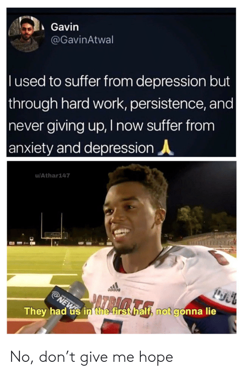 News, Work, and Anxiety: Gavin  @GavinAtwal  l used to suffer from depression but  through hard work, persistence, and |  never giving up, I now suffer from  anxiety and depression  u/Athar147  odidas  ATRAMTA  NEWS  They had us in the first half, not gonna lie No, don't give me hope
