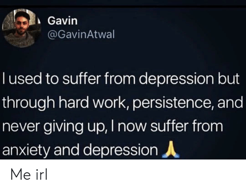 Work, Anxiety, and Depression: Gavin  @GavinAtwal  T used to suffer from depression but  through hard work, persistence, and  never giving up, I now suffer from  anxiety and depression Me irl