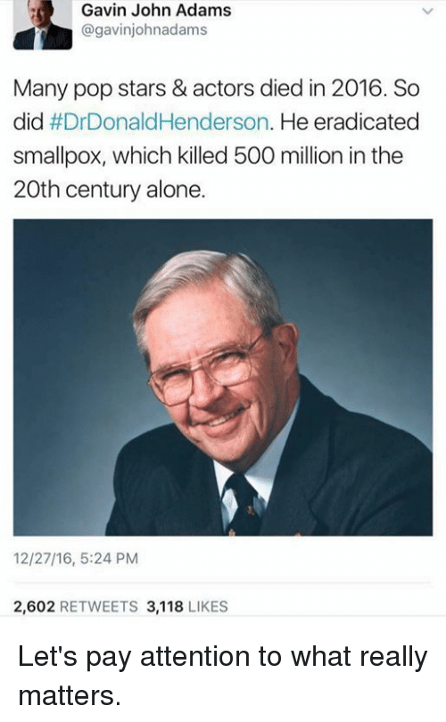 Memes, Pop, and John Adams: Gavin John Adams  @gavinjohnadams  Many pop stars & actors died in 2016. So  did #Dr Donald Henderson  He eradicated  smallpox, which killed 500 million in the  20th century alone.  2,602  RETWEETS 3,118  LIKES Let's pay attention to what really matters.