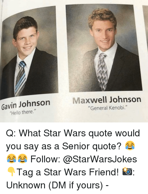 "maxwell: Gavin Johnson  Hello there.""  Maxwell Johnsorn  ""General Kenobi."" Q: What Star Wars quote would you say as a Senior quote? 😂😂😂 Follow: @StarWarsJokes 👇Tag a Star Wars Friend! 📸: Unknown (DM if yours) -"