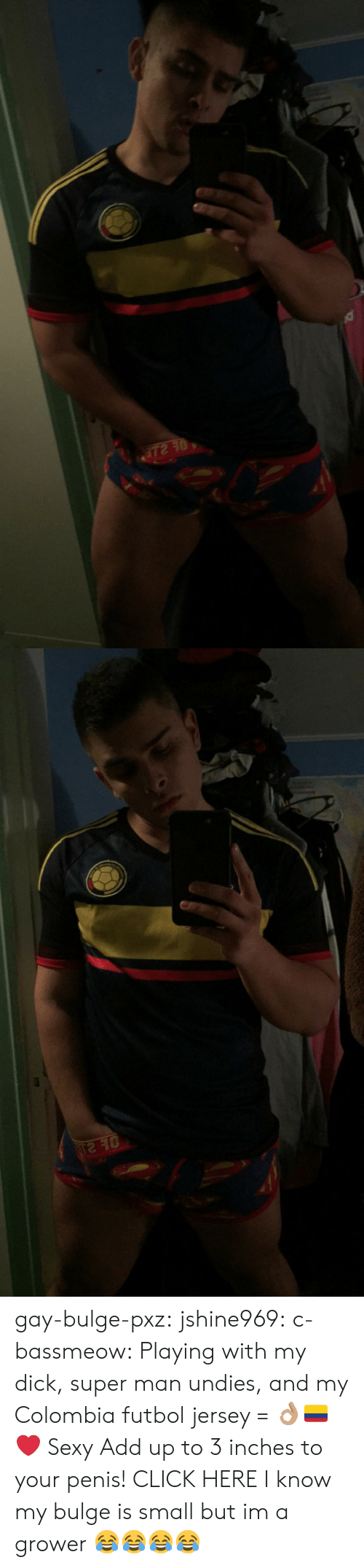 Click, Sexy, and Tumblr: gay-bulge-pxz:  jshine969:  c-bassmeow:  Playing with my dick, super man undies, and my Colombia futbol jersey = 👌🏽🇨🇴❤️  Sexy   Add up to 3 inches to your penis! CLICK HERE  I know my bulge is small but im a grower 😂😂😂😂