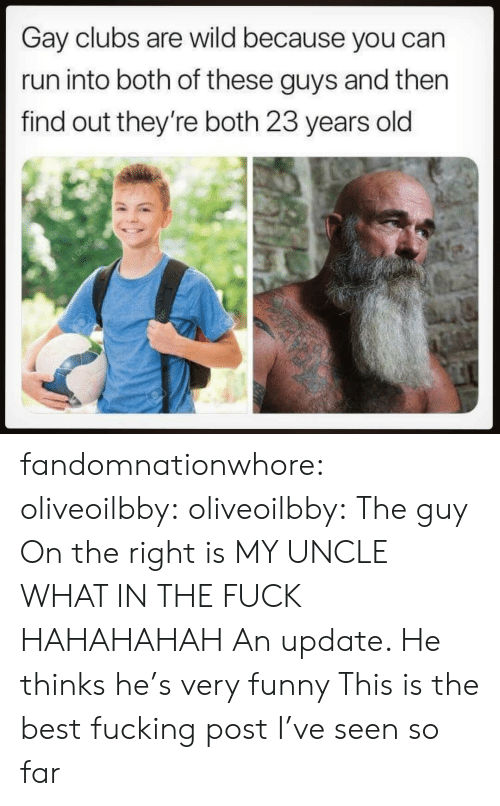 Fucking, Funny, and Run: Gay clubs are wild because you can  run into both of these guys and then  find out they're both 23 years old fandomnationwhore: oliveoilbby:  oliveoilbby:   The guy On the right is MY UNCLE WHAT IN THE FUCK HAHAHAHAH   An update. He thinks he's very funny    This is the best fucking post I've seen so far