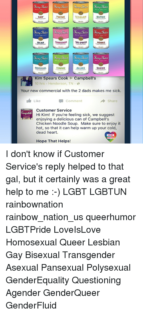Lgbt, Memes, and Transgender: GAY  LESBIAN  BUTCH  ing Sales  TWO-SPIRIL  BISEXUAL  FEMME  ALLIES  QUEER  PEAZA  Kim Spears CookCampbell's  10 hrs Henderson, TN  Your new commercial with the 2 dads makes me sick.  Like  Comment  → Share  Customer Service  Hi Kim! If you're feeling sick, we suggest  enjoying a delicious can of Campbell's  Chicken Noodle Soup. Make sure to enjoy it  hot, so that it can help warm up your cold  dead heart  LGBT  UNITED  Hope That Helps! I don't know if Customer Service's reply helped to that gal, but it certainly was a great help to me :-) LGBT LGBTUN rainbownation rainbow_nation_us queerhumor LGBTPride LoveIsLove Homosexual Queer Lesbian Gay Bisexual Transgender Asexual Pansexual Polysexual GenderEquality Questioning Agender GenderQueer GenderFluid