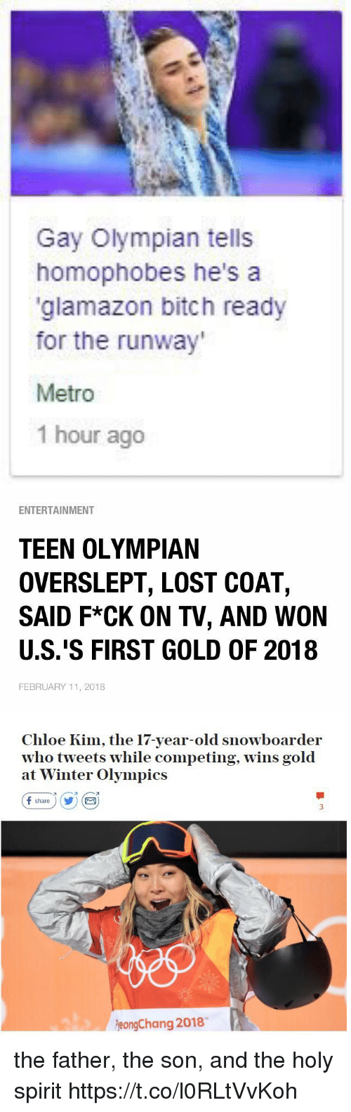 Bitch, Winter, and Lost: Gay Olympian tells  homophobes he's a  glamazon bitch ready  for the runway  Metro  1 hour ago   ENTERTAINMENT  TEEN OLYMPIAN  OVERSLEPT, LOST COAT,  SAID F*CK ON TV, AND WON  U.S.'S FIRST GOLD OF 2018  FEBRUARY 11, 2018   Chloe Kim, the 17-year-old snowboarder  who tweets while competing, wins gold  at Winter Olympics  f share ) (y) (  eongChang 2018 the father, the son, and the holy spirit https://t.co/l0RLtVvKoh