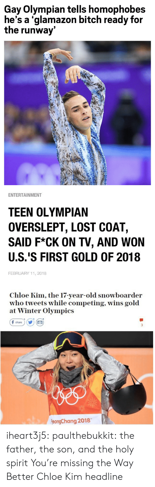 kim: Gay Olympian tells homophobes  he's a 'glamazon bitch ready for  the runway   ENTERTAINMENT  TEEN OLYMPIAN  OVERSLEPT, LOST COAT,  SAID F*CK ON TV, AND WON  U.S.'S FIRST GOLD OF 2018  FEBRUARY 11, 2018   Chloe Kim, the 17-year-old snowboarder  who tweets while competing, wins gold  at Winter Olympics  f share) Y E  刁  eongChang 2018 iheart3j5: paulthebukkit: the father, the son, and the holy spirit  You're missing the Way Better Chloe Kim headline