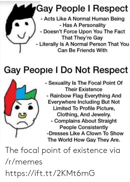 Friends, Memes, and Respect: Gay People l Respect  Acts Like A Normal Human Being  Has A Personality  Doesn't Force Upon You The Fact  That They're Gay  Literally Is A Normal Person That You  Can Be Friends With  Gay Peopie I Do Not Respect  Sexuality Is The Focal Point Of  Their Existence  Rainbow Flag Everything And  Everywhere Including But Not  Limited To Profile Picture,  Clothing, And Jewelry.  Complains About Straight  People Consistently  Dresses Like A Clown To Show  The World How Gay They Are. The focal point of existence via /r/memes https://ift.tt/2KMt6mG