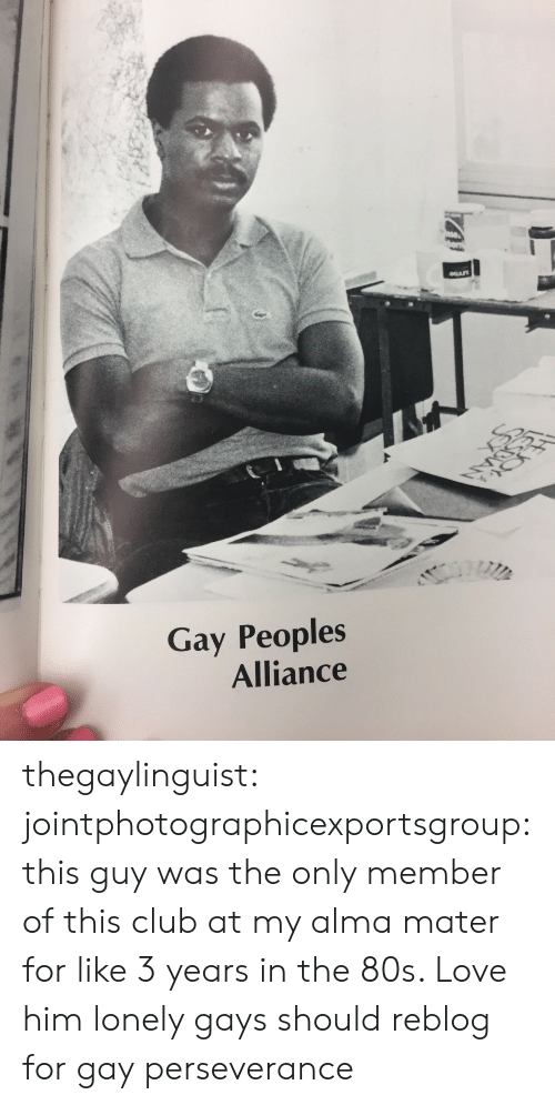 80s, Club, and Love: Gay Peoples  Alliance thegaylinguist: jointphotographicexportsgroup: this guy was the only member of this club at my alma mater for like 3 years in the 80s. Love him  lonely gays should reblog for gay perseverance
