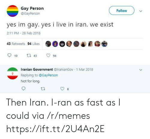 Memes, Iran, and Live: Gay Person  Follow  @GayPerson  yes im gay. yes i live in iran. we exist  2:11 PM 28 Feb 2018  43 Retweets 94 Likes  t 43  10  94  Iranian Government @lranianGov 1 Mar 2018  Replying to@GayPerson  Not for long. Then Iran. I-ran as fast as I could via /r/memes https://ift.tt/2U4An2E