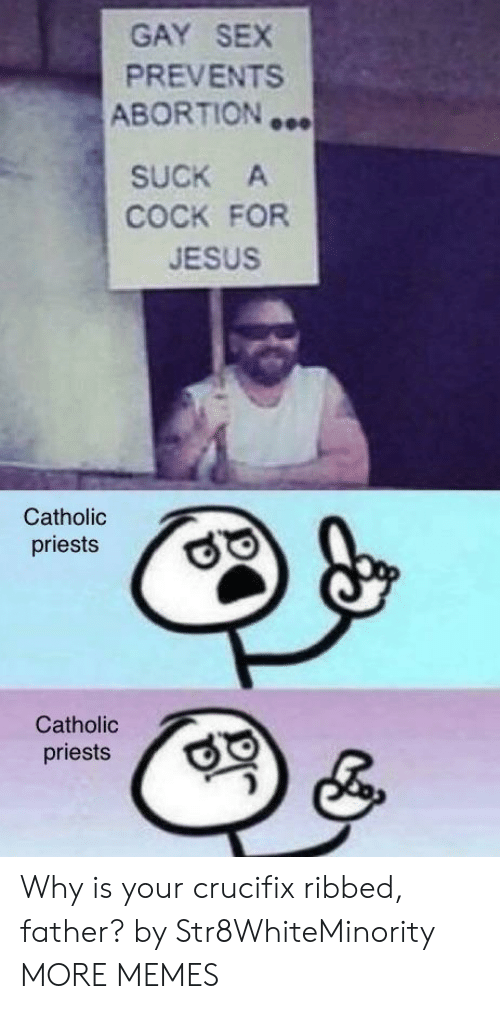 Dank, Jesus, and Memes: GAY SEX  PREVENTS  ABORTION …  SUCK A  COCK FOR  JESUS  Catholic  priests  Catholic  priests Why is your crucifix ribbed, father? by Str8WhiteMinority MORE MEMES