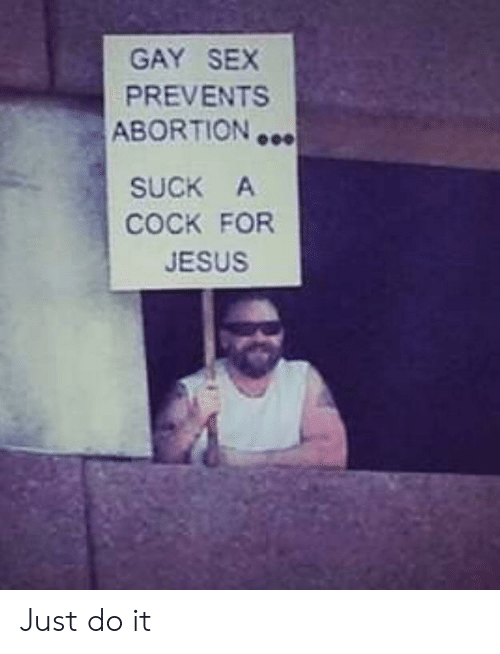 Just do it: GAY SEX  PREVENTS  ABORTION  SUCK A  COCK FOR  JESUS Just do it