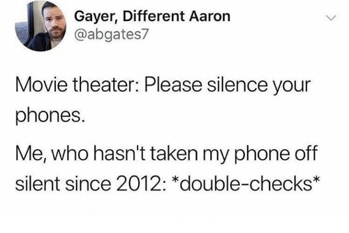 Dank, Phone, and Taken: Gayer, Different Aaron  @abgates7  Movie theater: Please silence your  phones.  Me, who hasn't taken my phone off  silent since 2012: *double-checks