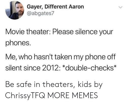 Dank, Memes, and Phone: Gayer, Different Aaron  @abgates7  Movie theater: Please silence your  phones.  Me, who hasn't taken my phone off  silent since 2012: *double-checks* Be safe in theaters, kids by ChrissyTFQ MORE MEMES
