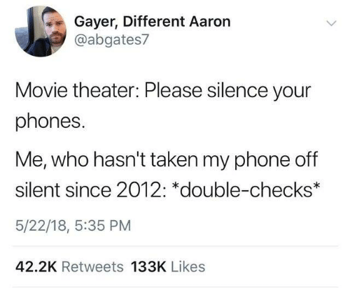 Dank, Phone, and Taken: Gayer, Different Aaron  @abgates7  Movie theater: Please silence your  phones.  Me, who hasn't taken my phone off  silent since 2012: *double-checks*  5/22/18, 5:35 PM  42.2K Retweets 133K Likes