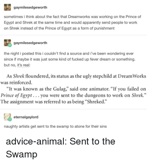 "gulag: gaymilesedgeworth  sometimes i think about the fact that Dreamworks was working on the Prince of  Egypt and Shrek at the same time and would apparently send people to work  on Shrek instead of the Prince of Egypt as a form of punishment  gaymilesedgeworth  the night i posted this i couldn't find a source and i've been wondering ever  since if maybe it was just some kind of fucked up fever dream or something.  but no, it's real:  As Shrek floundered, its status as the ugly stepchild at Dream Works  was reinforced  ""It was known as the Gulag,"" said one animator. ""If you failed on  Prince of Egypt... you were sent to the dungeons to work on Shrek  The assignment was referred to as being ""Shreked.""  eternalgaylord  naughty artists get sent to the swamp to atone for their sins advice-animal:  Sent to the Swamp"