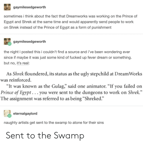 "gulag: gaymilesedgeworth  sometimes i think about the fact that Dreamworks was working on the Prince of  Egypt and Shrek at the same time and would apparently send people to work  on Shrek instead of the Prince of Egypt as a form of punishment  gaymilesedgeworth  the night i posted this i couldn't find a source and i've been wondering ever  since if maybe it was just some kind of fucked up fever dream or something.  but no, it's real:  As Shrek floundered, its status as the ugly stepchild at Dream Works  was reinforced  ""It was known as the Gulag,"" said one animator. ""If you failed on  Prince of Egypt... you were sent to the dungeons to work on Shrek  The assignment was referred to as being ""Shreked.""  eternalgaylord  naughty artists get sent to the swamp to atone for their sins Sent to the Swamp"